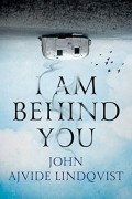 John Ajvide Lindqvist - I Am Behind You