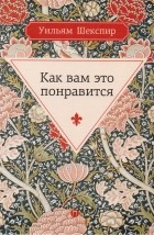 Уильям Шекспир — Как вам это понравится