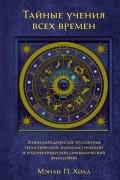 Мэнли Палмер Холл - Тайные учения всех времен: Энциклопедическое изложение герметической, каббалистической и розенкрейцерской символической философии