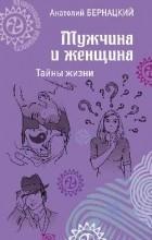 Бернацкий А.С. - Мужчина и женщина. Тайны жизни
