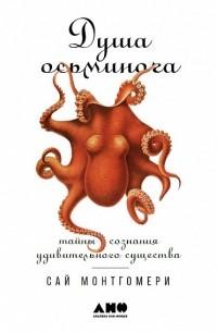 Сай Монтгомери - Душа осьминога. Тайны сознания удивительного существа