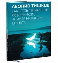 Леонид Тишков - Как стать гениальным художником, не имея ни капли таланта