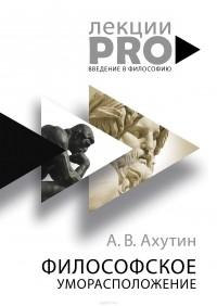 Анатолий Ахутин - Философское уморасположение. Курс лекций по введению в философию