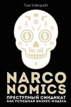 Том Уэйнрай - Narconomics. Преступный синдикат как успешная бизнес-модель