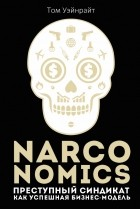 Том Уэйнрайт - Narconomics. Преступный синдикат как успешная бизнес-модель
