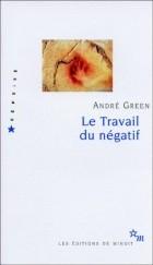 Андре Грин - Le Travail du négatif