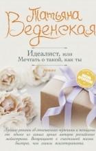 Татьяна Веденская — Идеалист, или Мечтать о такой, как ты