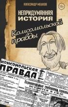 А. В. Мешков - Непридуманная история Комсомольской правды