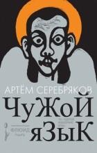 Артем Серебряков - Чужой язык