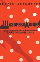 Андрей Хлобыстин - Шизореволюция. Очерки петербургской культуры второй половины XX века