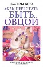 Ника Набокова - Как перестать быть овцой. Избавление от страдашек. Шаг за шагом