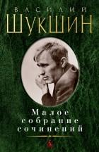 Василий Шукшин - Василий Шукшин. Малое собрание сочинений