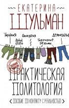 Екатерина Шульман - Практическая политология. Пособие по контакту с реальностью