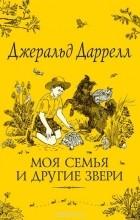 Джеральд Даррелл - Моя семья и другие звери (сборник)