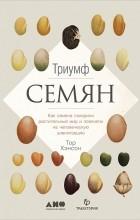 Тор Хэнсон - Триумф семян. Как семена покорили растительный мир и повлияли на человеческую цивилизацию