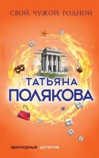 Татьяна Полякова - Свой, чужой, родной