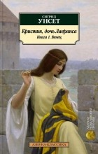 Сигрид Унсет — Кристин, дочь Лавранса. Книга 1. Венец