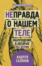 Андрей Сазонов — [Не]правда о нашем теле: заблуждения, в которые мы верим