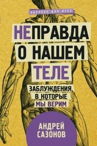 Андрей Сазонов - [Не]правда о нашем теле: заблуждения, в которые мы верим