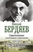 Николай Александрович Бердяев - Самопознание. Учение Бердяева с комментариями