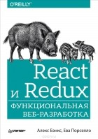 Алекс Бэнкс, Ева Порселло - React и Redux. Функциональная веб-разработка