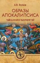 Волков Александр Владимирович - Образы Апокалипсиса. Тайны книги тысячелетий