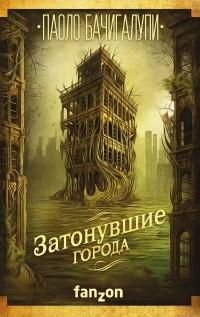 Паоло Бачигалупи - Затонувшие города