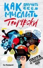 Ник Макфарлей - Как приучить себя мыслить творчески, или охота на уникальную идею