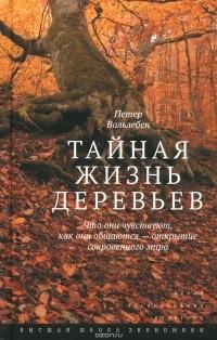 Петер Вольлебен - Тайная жизнь деревьев. Что они чувствуют, как они общаются - открытие сокровенного мира