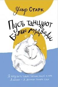Ульф Старк - Пусть танцуют белые медведи
