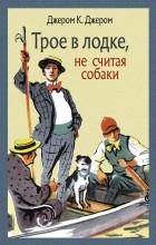 Джером Клапка Джером - Трое в лодке, не считая собаки