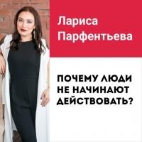Лариса Парфентьева - Лекция №7 «Почему люди не начинают действовать, мини-привычки и новый «Человек-паук»