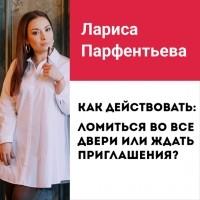 Лариса Парфентьева - Лекция №8 «Ломиться во все двери или ждать приглашения? И что делать со страхом отказа»