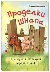Татьяна Сперанская - Проделки Шнапа. Правдивая история одной собаки