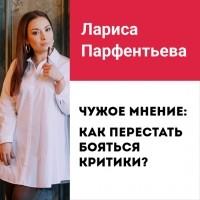 Лариса Парфентьева - Лекция №2 «Чужое мнение: как перестать бояться критики»