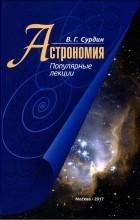 Владимир Георгиевич Сурдин - Астрономия. Популярные лекции