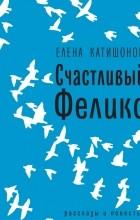 Елена Катишонок - Счастливый Феликс