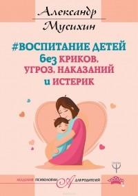 Мусихин Александр - Воспитание детей без криков, угроз, наказаний и истерик