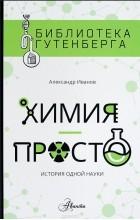 Александр Иванов - Химия - просто. История одной науки