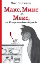 Луис Сепульведа - Макс, Микс и Мекс, или История необычной дружбы