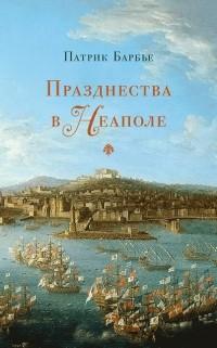 Патрик Барбье - Празднества в Неаполе: театр, музыка и кастраты в XVIII веке