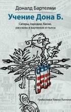 Дональд Бартельми - Учения Дона Б. Сатиры, пародии, басни, рассказы в картинках и пьесы (сборник)