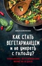 Ольга Землякова - Как стать вегетарианцем и не умереть с голоду?