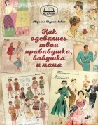 Марьяна Скуратовская - Как одевались твои прабабушка, бабушка и мама