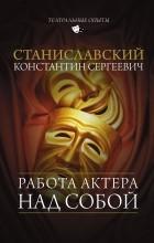 Станиславский Константин Сергеевич - Работа актера над собой