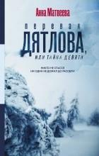 Анна Матвеева - Перевал Дятлова, или Тайна девяти