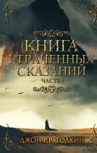 Джон Рональд Руэл Толкин - Книга утраченных сказаний. Часть 1