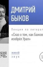 Дмитрий Быков - Лекция «Сказ о том, как Бажов изобрёл Урал»