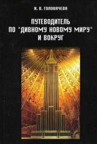 Ирина Головачева - Путеводитель по «Дивному новому миру» и вокруг