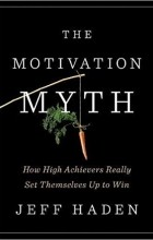 Jeff Haden - The Motivation Myth: How High Achievers Really Set Themselves Up to Win